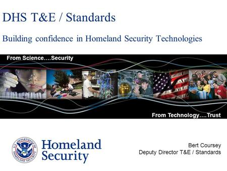 DHS T&E / Standards Building confidence in Homeland Security Technologies Bert Coursey Deputy Director T&E / Standards From Science….Security From Technology….Trust.