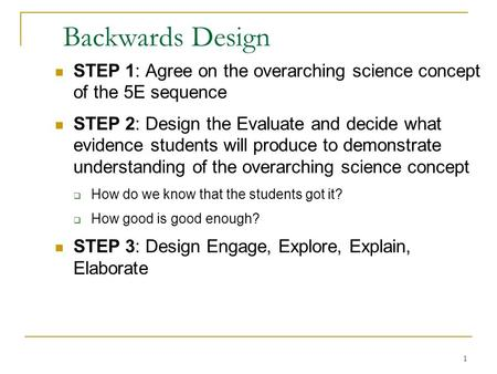 Backwards Design STEP 1: Agree on the overarching science concept of the 5E sequence STEP 2: Design the Evaluate and decide what evidence students will.