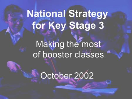 Making the most of booster classes October 2002 National Strategy for Key Stage 3.