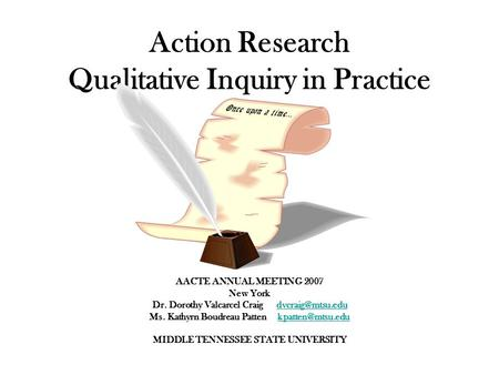 Action Research Qualitative Inquiry in Practice AACTE ANNUAL MEETING 2007 New York Dr. Dorothy Valcarcel Craig Ms. Kathyrn.