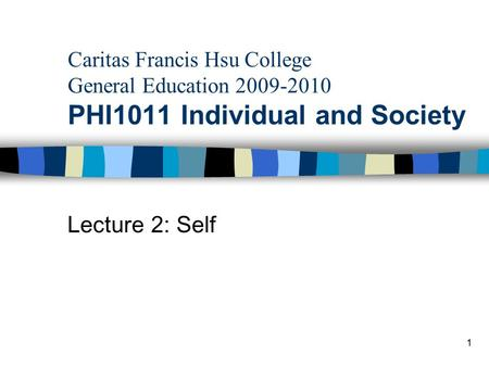 Caritas Francis Hsu College General Education 2009-2010 PHI1011 Individual and Society Lecture 2: Self 1.