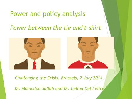 Power and policy analysis Power between the tie and t-shirt Challenging the Crisis, Brussels, 7 July 2014 Dr. Momodou Sallah and Dr. Celina Del Felice.