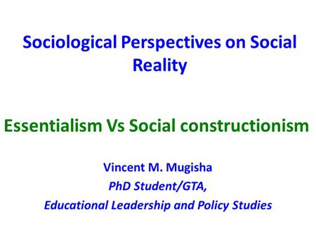 Sociological Perspectives on Social Reality Vincent M. Mugisha PhD Student/GTA, Educational Leadership and Policy Studies Essentialism Vs Social constructionism.