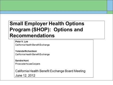 Small Employer Health Options Program (SHOP): Options and Recommendations Peter V. Lee California Health Benefit Exchange Yolanda Richardson California.