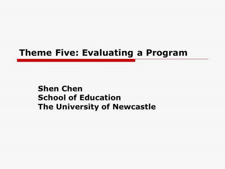 Theme Five: Evaluating a Program Shen Chen School of Education The University of Newcastle.