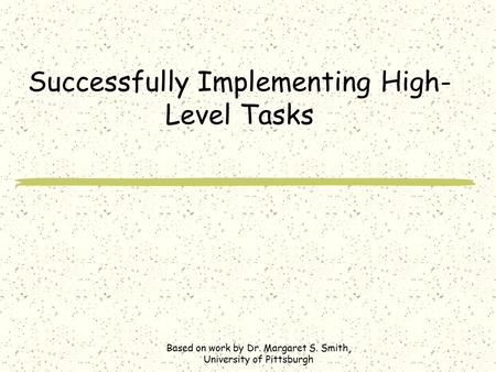 Successfully Implementing High- Level Tasks Based on work by Dr. Margaret S. Smith, University of Pittsburgh.