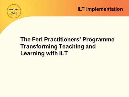 The Ferl Practitioners' Programme Transforming Teaching and Learning with ILT O4.3 ILT Implementation.
