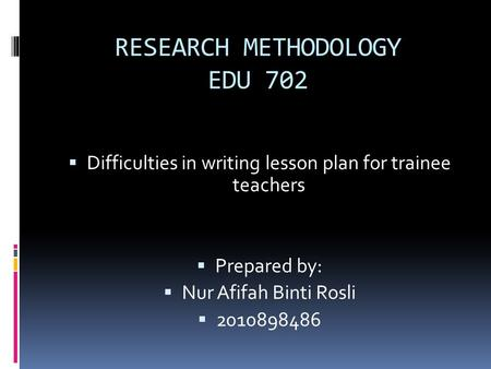 RESEARCH METHODOLOGY EDU 702  Difficulties in writing lesson plan for trainee teachers  Prepared by:  Nur Afifah Binti Rosli  2010898486.