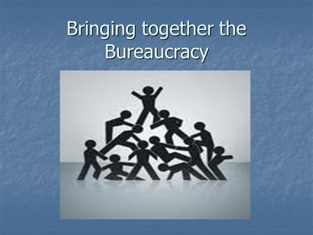 Bringing together the Bureaucracy. Question Time!!! Answer Questions for Participation Points!!!