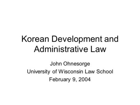 Korean Development and Administrative Law John Ohnesorge University of Wisconsin Law School February 9, 2004.