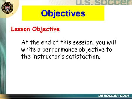 Objectives Lesson Objective At the end of this session, you will write a performance objective to the instructor's satisfaction.