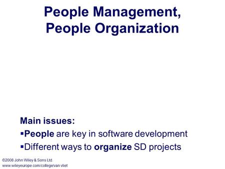 People Management, People Organization Main issues:  People are key in software development  Different ways to organize SD projects ©2008 John Wiley.