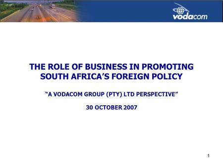 "1 THE ROLE OF BUSINESS IN PROMOTING SOUTH AFRICA'S FOREIGN POLICY ""A VODACOM GROUP (PTY) LTD PERSPECTIVE"" 30 OCTOBER 2007."
