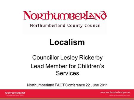 Www.northumberland.gov.uk Copyright 2009 Northumberland County Council Localism Councillor Lesley Rickerby Lead Member for Children's Services Northumberland.