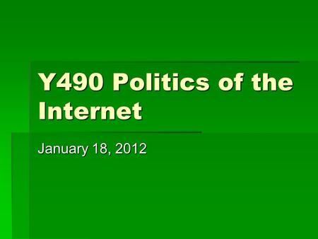 Y490 Politics of the Internet January 18, 2012. Three ways of defining the Internet  Technical: network of networks  Comparative: the Internet as an.