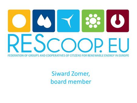 Siward Zomer, board member. What is a REScoop: REScoop is short for Renewable Energy Sources COOPerative. A REScoop is a group of citizens that cooperate.