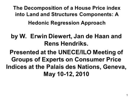 1 The Decomposition of a House Price index into Land and Structures Components: A Hedonic Regression Approach by W. Erwin Diewert, Jan de Haan and Rens.