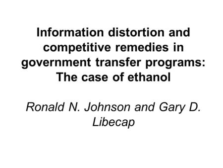 Information distortion and competitive remedies in government transfer programs: The case of ethanol Ronald N. Johnson and Gary D. Libecap.