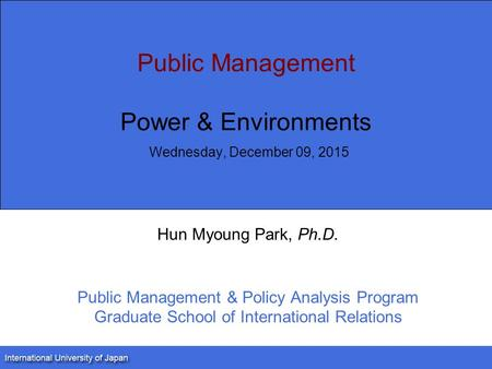Public Management Power & Environments Wednesday, December 09, 2015 Hun Myoung Park, Ph.D. Public Management & Policy Analysis Program Graduate School.
