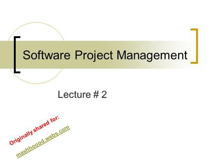 Software Project Management Lecture # 2 Originally shared for: mashhoood.webs.com.