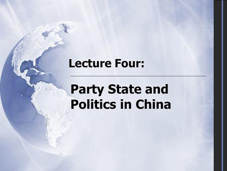 Lecture Four: Party State and Politics in China.