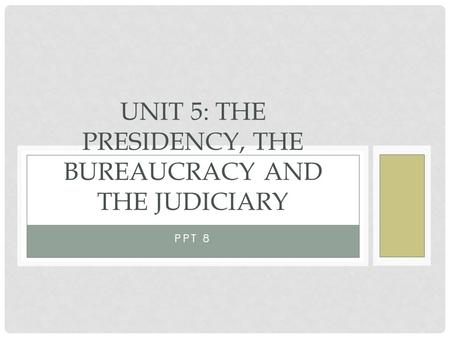 PPT 8 UNIT 5: THE PRESIDENCY, THE BUREAUCRACY AND THE JUDICIARY.