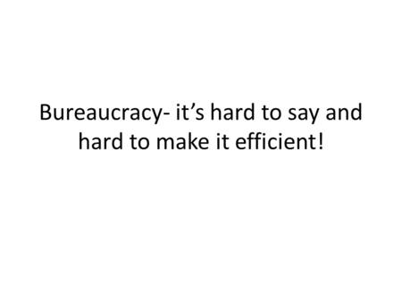 Bureaucracy- it's hard to say and hard to make it efficient!