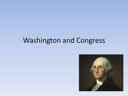 Washington and Congress. Dilemma facing Washington Constitutional Convention of 1787 – Constriction is created Plan for how the government will run Washington's.