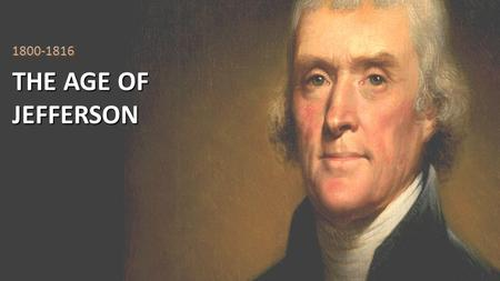 THE AGE OF JEFFERSON 1800-1816. Essential Question With respect to the Constitution, Jeffersonian Republicans are usually characterized as strict constructionists.