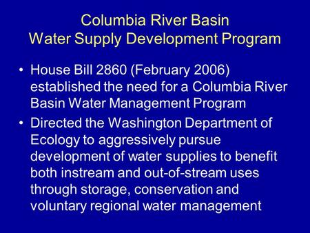 Columbia River Basin Water Supply Development Program House Bill 2860 (February 2006) established the need for a Columbia River Basin Water Management.