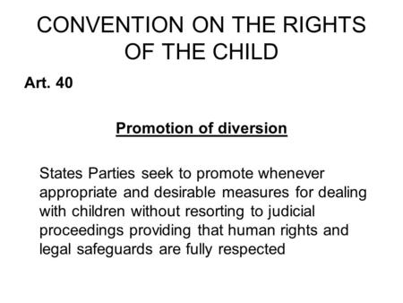 CONVENTION ON THE RIGHTS OF THE CHILD Art. 40 Promotion of diversion States Parties seek to promote whenever appropriate and desirable measures for dealing.