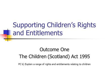 Supporting Children's Rights and Entitlements Outcome One The Children (Scotland) Act 1995 PC b) Explain a range of rights and entitlements relating to.