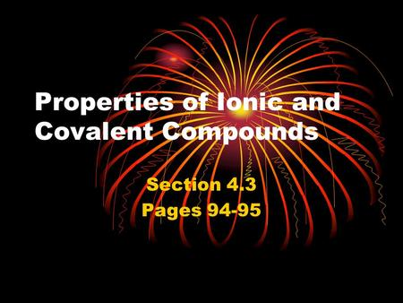 Properties of Ionic and Covalent Compounds Section 4.3 Pages 94-95.
