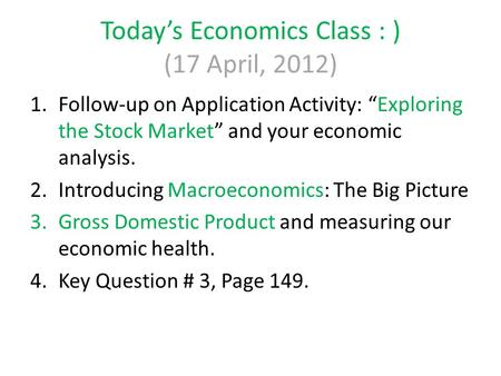 "Today's Economics Class : ) (17 April, 2012) 1.Follow-up on Application Activity: ""Exploring the Stock Market"" and your economic analysis. 2.Introducing."