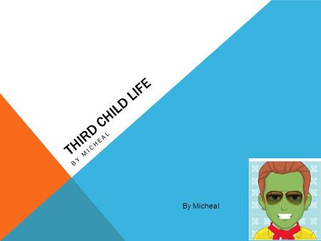 THIRD CHILD LIFE BY MICHEAL By Micheal. HOME PAGE Definition of a third child A third child is when you're the third child in your family but its ok if.