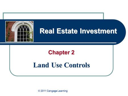 Real Estate Investment Chapter 2 Land Use Controls © 2011 Cengage Learning.