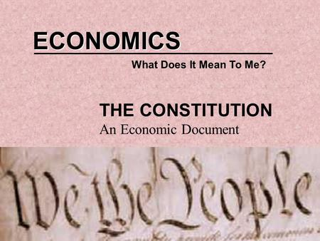 ECONOMICS What Does It Mean To Me? THE CONSTITUTION An Economic Document.