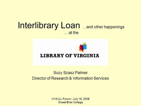 VIVA ILL Forum - July 18, 2008 Sweet Briar College Interlibrary Loan …and other happenings … at the Suzy Szasz Palmer Director of Research & Information.