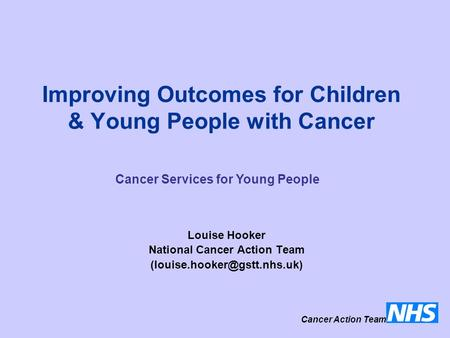 Improving Outcomes for Children & Young People with Cancer Louise Hooker National Cancer Action Team Cancer Action Team Cancer.