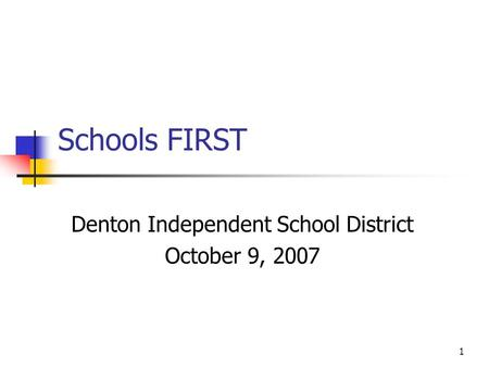 1 Schools FIRST Denton Independent School District October 9, 2007.