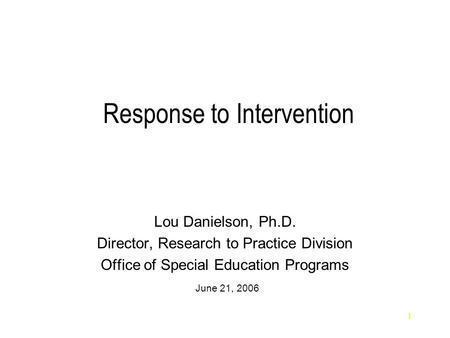 1 Response to Intervention Lou Danielson, Ph.D. Director, Research to Practice Division Office of Special Education Programs June 21, 2006.