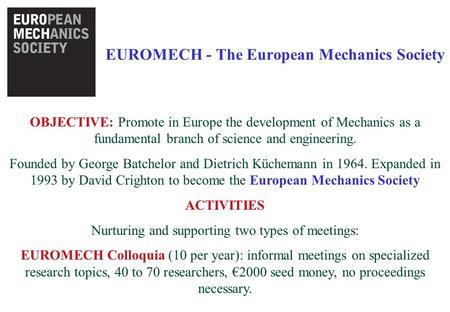 EUROMECH - The European Mechanics Society OBJECTIVE: Promote in Europe the development of Mechanics as a fundamental branch of science and engineering.