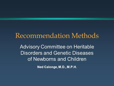 Recommendation Methods Advisory Committee on Heritable Disorders and Genetic Diseases of Newborns and Children Ned Calonge, M.D., M.P.H.