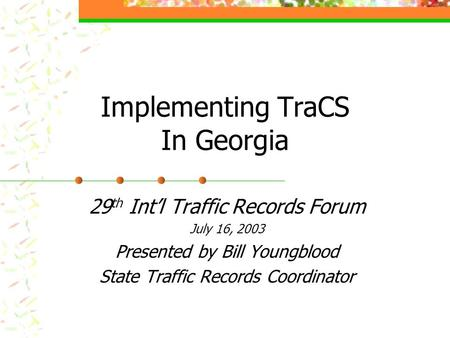 Implementing TraCS In Georgia 29 th Int'l Traffic Records Forum July 16, 2003 Presented by Bill Youngblood State Traffic Records Coordinator.