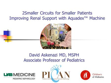 David Askenazi MD, MSPH Associate Professor of Pediatrics 2Smaller Circuits for Smaller Patients Improving Renal Support with Aquadex™ Machine.