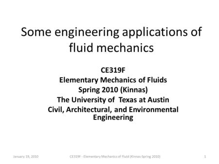 Some engineering applications of fluid mechanics CE319F Elementary Mechanics of Fluids Spring 2010 (Kinnas) The University of Texas at Austin Civil, Architectural,
