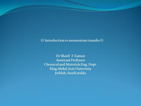 Introduction to momentum transfer Dr Sharif F Zaman Assistant Professor Chemical and Materials Eng. Dept. King Abdul Aziz University Jeddah, Saudi arabia.
