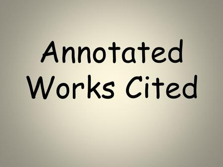 Annotated Works Cited. Step 1 Gather all materials used for sources on project Be sure you have all the addresses and or publishing information.