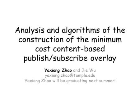 Analysis and algorithms of the construction of the minimum cost content-based publish/subscribe overlay Yaxiong Zhao and Jie Wu