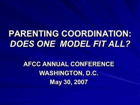 PARENTING COORDINATION: DOES ONE MODEL FIT ALL? AFCC ANNUAL CONFERENCE WASHINGTON, D.C. May 30, 2007.